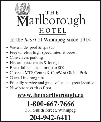 Marlborough Hotel The (204-942-6411) - Display Ad - In the heart of Winnipeg since 1914 Waterslide, pool & spa tub Free wireless high-speed internet access Convenient parking Historic restaurants & lounge Beautiful banquets for up to 800 Close to MTS Centre & CanWest Global Park Guest Link program Friendly service and great value at a great location New business class floor www.themarlborough.ca 1-800-667-7666 331 Smith Street, Winnipeg 204-942-6411 In the heart of Winnipeg since 1914 Waterslide, pool & spa tub Free wireless high-speed internet access Convenient parking Historic restaurants & lounge Beautiful banquets for up to 800 Close to MTS Centre & CanWest Global Park Guest Link program Friendly service and great value at a great location New business class floor 1-800-667-7666 331 Smith Street, Winnipeg 204-942-6411 www.themarlborough.ca