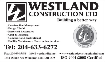 Westland Construction Ltd (204-633-6272) - Annonce illustrée - Building a better way. Construction Management Design / Build Historical Restoration Civil & Industrial Commercial & Institutional Facility Maintenance Construction Services Tel: 204-633-6272 info@westlandltd.net Fax: 204.694.5484 www.westlandconstructionltd.com 1641 Dublin Ave Winnipeg, MB R3H 0G9 ISO 9001:2008 Certified  Building a better way. Construction Management Design / Build Historical Restoration Civil & Industrial Commercial & Institutional Facility Maintenance Construction Services Tel: 204-633-6272 info@westlandltd.net Fax: 204.694.5484 www.westlandconstructionltd.com 1641 Dublin Ave Winnipeg, MB R3H 0G9 ISO 9001:2008 Certified