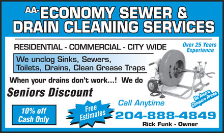 AA Economy Sewer & Drain Cleaning Service (204-888-4849) - Annonce illustrée - AA- ECONOMY SEWER & AA- ECONOMY SEWER & DRAIN CLEANING SERVICES Over 25 Years RESIDENTIAL - COMMERCIAL - CITY WIDE Experience We unclog Sinks, Sewers, DRAIN CLEANING SERVICES Over 25 Years RESIDENTIAL - COMMERCIAL - CITY WIDE Experience We unclog Sinks, Sewers, Toilets, Drains, Clean Grease Traps When your drains don t work...!  We do Seniors Discount Be AwareBe Aware Call Anytime Compare PricesCompare Prices Free 10% off 204-888-4849 Estimates Cash Only Rick Funk - Owner Toilets, Drains, Clean Grease Traps When your drains don t work...!  We do Seniors Discount Be AwareBe Aware Call Anytime Compare PricesCompare Prices Free 10% off 204-888-4849 Estimates Cash Only Rick Funk - Owner