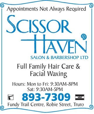 Scissor Haven Salon & Barbershop Ltd (902-893-7309) - Annonce illustrée - Appointments Not Always Required  SCISSOR  HAVEN SALON & BARBERSHOP LTD  Full Family Hair Care & Facial Waxing  Hours:  Mon to Fri: 9:30AM-8PM Sat: 9:30AM-5PM  893-7309 Fundy Trail Centre, Robie Street, Truro  Interac VISA