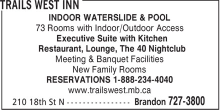 Trails West Inn (204-727-3800) - Annonce illustrée - INDOOR WATERSLIDE & POOL 73 Rooms with Indoor/Outdoor Access Executive Suite with Kitchen Restaurant, Lounge, The 40 Nightclub Meeting & Banquet Facilities New Family Rooms RESERVATIONS 1-888-234-4040 www.trailswest.mb.ca