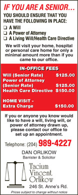 Orlikow Dan (204-989-4227) - Annonce illustrée - YOU SHOULD ENSURE THAT YOU HAVE THE FOLLOWING IN PLACE: We will visit your home, hospital or personal care home for only a minimal amount more than if you came to our office. IN-OFFICE FEES Will (Senior Rate)          $125.00 Power of Attorney Power of Attorney (Senior Rate)                 $125.00 IF YOU ARE A SENIOR... (Senior Rate)                $125.00 Health Care Directive   $150.00 HOME VISIT - Extra Charge               $150.00 If you or anyone you know would like to have a will, living will, or power of attorney drawn up, please contact our office to set up an appointment. Telephone: (204) 989-4227 DAN ORLIKOW Barrister & Solicitor Tacium Vincent Orlikow 246 St. Anne s Rd. Prices subject to change without notice IF YOU ARE A SENIOR... YOU SHOULD ENSURE THAT YOU HAVE THE FOLLOWING IN PLACE: We will visit your home, hospital or personal care home for only a minimal amount more than if you came to our office. IN-OFFICE FEES Will (Senior Rate)          $125.00 Power of Attorney Power of Attorney (Senior Rate)                 $125.00 (Senior Rate)                $125.00 Health Care Directive   $150.00 HOME VISIT - Extra Charge               $150.00 If you or anyone you know would like to have a will, living will, or power of attorney drawn up, please contact our office to set up an appointment. Telephone: (204) 989-4227 DAN ORLIKOW Barrister & Solicitor Tacium Vincent Orlikow 246 St. Anne s Rd. Prices subject to change without notice