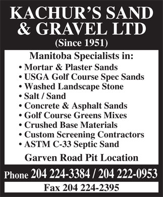 Kachur's Sand &amp; Gravel Ltd (204-224-3384) - Annonce illustr&eacute;e - KACHUR S SAND &amp; GRAVEL LTD (Since 1951) Manitoba Specialists in: Mortar &amp; Plaster Sands USGA Golf Course Spec Sands Washed Landscape Stone Salt / Sand Concrete &amp; Asphalt Sands Golf Course Greens Mixes Crushed Base Materials Custom Screening Contractors ASTM C-33 Septic Sand Garven Road Pit Location 204 224-3384 / 204 222-0953 Phone Fax 204 224-2395