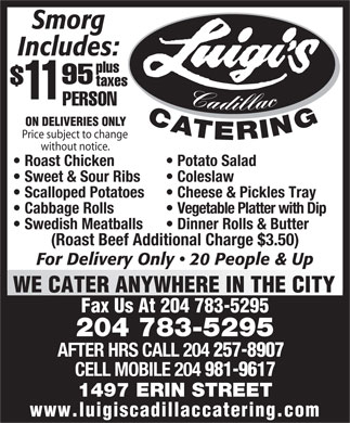 Luigi's Cadillac Catering Service (204-783-5295) - Annonce illustrée - Smorg Includes: plus 95 taxes 11 Cadillac PERSON CATERING ON DELIVERIES ONLY Price subject to change without notice. Potato Salad  Roast Chicken Coleslaw  Sweet & Sour Ribs Cheese & Pickles Tray  Scalloped Potatoes Vegetable Platter with Dip  Cabbage Rolls Dinner Rolls & Butter  Swedish Meatballs (Roast Beef Additional Charge $3.50) For Delivery Only   20 People & Up WE CATER ANYWHERE IN THE CITY Fax Us At 204 783-5295 204 783-5295 AFTER HRS CALL 204 257-8907 CELL MOBILE 204 981-9617 1497 ERIN STREET www.luigiscadillaccatering.com Smorg Includes: plus 95 taxes 11 Cadillac PERSON CATERING ON DELIVERIES ONLY Price subject to change without notice. Potato Salad  Roast Chicken Coleslaw  Sweet & Sour Ribs Cheese & Pickles Tray  Scalloped Potatoes Vegetable Platter with Dip  Cabbage Rolls Dinner Rolls & Butter  Swedish Meatballs (Roast Beef Additional Charge $3.50) For Delivery Only   20 People & Up WE CATER ANYWHERE IN THE CITY Fax Us At 204 783-5295 204 783-5295 AFTER HRS CALL 204 257-8907 CELL MOBILE 204 981-9617 1497 ERIN STREET www.luigiscadillaccatering.com