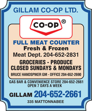 Gillam Co-op Ltd (204-652-2661) - Annonce illustrée - GILLAM CO-OP LTD. FULL MEAT COUNTER Fresh & Frozen Meat Dept. 204-652-2831 GROCERIES - PRODUCE CLOSED SUNDAYS & MONDAYS BRUCE HANDSPIKER GM - OFFICE 204-652-2690 GAS BAR & CONVENIENCE STORE 204-652-2661 OPEN 7 DAYS A WEEK GILLAM 204-652-2661 335 MATTONNABEE
