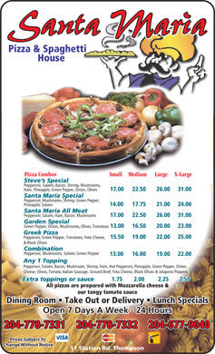 Santa Maria Pizza & Spaghetti House (204-778-7331) - Annonce illustrée - Pizza & Spaghetti House Pizza Combos Small Medium Large X-Large Steve s Special Pepperoni, Salami, Bacon, Shrimp, Mushrooms, 17.00 22.50 26.00 31.00 Ham, Pineapple, Green Pepper, Onion, Olives Santa Maria Special Pepperoni, Mushrooms, Shrimp, Green Pepper, 14.00 17.75 21.00 24.00 Pineapple, Salami Santa Maria All Meat Pepperoni, Salami, Ham, Bacon, Mushrooms 17.00 22.50 26.00 31.00 Garden Special Pepperoni, Mushrooms, Salami, Green Pepper 13.00 16.00 19.00 22.00 Any 1 Topping Pepperoni, Salami, Bacon, Mushroom, Shrimp, Ham, Hot Pepperoni, Pineapple, Green Pepper, Onion, Cheese, Olives, Tomato, Italian Sausage, Ground Beef, Feta Cheese, Black Olives & Jalapeno Peppers Extra toppings or sauce 1.75 2.00 2.25 2.50 All pizzas are prepared with Mozzarella cheese & our tangy tomato sauce Dining Room   Take Out or Delivery   Lunch Specials Open 7 Days A Week - 24 Hours 204-778-7332204-778-7331 204-677-9040 Prices Subject To Change Without Notice 11 Station Rd. Thompson Green Pepper, Onion, Mushrooms, Olives, Tomatoes 13.00 16.50 20.00 23.00 Greek Pizza 15.50 19.00 22.00 25.00 Pepperoni, Green Pepper, Tomatoes, Feta Cheese, & Black Olives Combination
