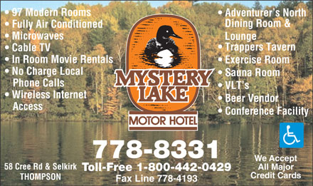 Mystery Lake Motor Hotel (204-778-8331) - Annonce illustr&eacute;e - 97 Modern Rooms Adventurer s North Dining Room &amp; Fully Air Conditioned Microwaves Lounge Trappers Tavern Cable TV In Room Movie Rentals Exercise Room No Charge Local Sauna Room Phone Calls VLT s Wireless Internet Beer Vendor Access Conference Facility 778-8331 We Accept 58 Cree Rd &amp; Selkirk All Major Toll-Free 1-800-442-0429 Credit Cards THOMPSON Fax Line 778-4193  97 Modern Rooms Adventurer s North Dining Room &amp; Fully Air Conditioned Microwaves Lounge Trappers Tavern Cable TV In Room Movie Rentals Exercise Room No Charge Local Sauna Room Phone Calls VLT s Wireless Internet Beer Vendor Access Conference Facility 778-8331 We Accept 58 Cree Rd &amp; Selkirk All Major Toll-Free 1-800-442-0429 Credit Cards THOMPSON Fax Line 778-4193