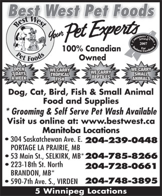 Best West Pet Foods Inc (204-239-0448) - Annonce illustrée - Best West Pet Foods 2007 100% Canadian Owned OPEN WE CARRY WE CARRY 7 DAYS SMALL TROPICAL REPTILES A WEEK ANIMALS FISH Dog, Cat, Bird, Fish & Small Animal Food and Supplies * Grooming & Self Serve Pet Wash Available Visit us online at: www.bestwest.ca Manitoba Locations 304 Saskatchewan Ave. E. 204-239-0448 PORTAGE LA PRAIRIE, MB 53 Main St., SELKIRK, MB* 204-785-8266 223-18th St. North 204-728-0661 BRANDON, MB* 204-748-3895 590-7th Ave. S., VIRDEN 5 Winnipeg Locations