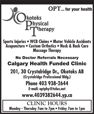 Okotoks Physical Therapy Ltd (403-938-2644) - Annonce illustr&eacute;e - SportsSports Injuri Injuries  es   WCB Claim WCB Claims   Mots   Motor Vor Vehiehicle Acle Accidccidententss AcupAcupunctureuncture      Custom OrCustom Orthotthoticsics      NeckNeck &amp; B &amp; Backack Car Caree Massage Therapy No Doctor Referrals Necessary Calgary Health Funded Clinic 201, 30 Crystalridge Dr., Okotoks AB (Crystalridge Professional Bldg.) Phone 403 938-2644 E-mail: optphy@telus.net www.4039382644.yp.ca CLINIC HOURS Monday - Thursday 7am to 7pm   Friday 7am to 1pm