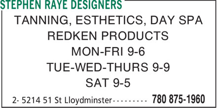 Stephen Raye Designers (780-875-1960) - Display Ad - TANNING, ESTHETICS, DAY SPA REDKEN PRODUCTS MON-FRI 9-6 TUE-WED-THURS 9-9 SAT 9-5  TANNING, ESTHETICS, DAY SPA REDKEN PRODUCTS MON-FRI 9-6 TUE-WED-THURS 9-9 SAT 9-5