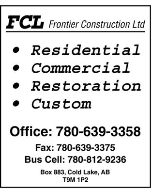 Frontier Construction Ltd (780-639-3358) - Annonce illustrée - FCL Frontier Construction Ltd  Residential Commercial Restoration Custom  Office: 780-639-3358 Fax: 780-639-3375 Bus Cell: 780-812-9236  Box 883, Cold Lake, AB T9M 1P2