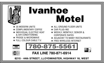 Ivanhoe Motel (780-875-5561) - Display Ad - Ivanhoe Motel 35 MODERN UNITS COMPLIMENTARY COFFEE INDIVIDUAL ELECTRIC HEAT & AIR CONDITIONING FRIDGE & MICROWAVE FULL COLOUR CABLE T.V. ALL GROUND FLOOR UNITS CAR PLUG-INS WEEKLY, MONTHLY, SENIOR & CORPORATE RATES ADJACENT TO MANY RESTAURANTS FREE WIRELESS INTERNET 780-875-5561 FAX LINE 780-871-6914 6215 - 44th STREET, LLOYDMINSTER, HIGHWAY 16, WEST VISA MasterCard AMERICAN EXPRESS Cards
