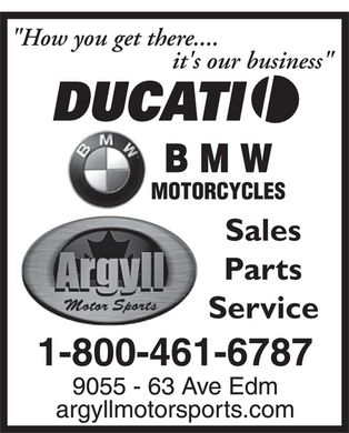 Argyll Motor Sports (780-435-6811) - Display Ad - How you get there it's our business DUCATI BMW  BMW MOTORCYCLES Argyll Motor Sports Sales Parts Service 1-800-461-6787 9055 - 63 Ave Edm argyllmotorsports.com