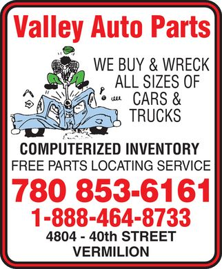 Valley Auto Parts (780-853-6161) - Display Ad - Valley Auto Parts WE BUY & WRECK ALL SIZES OF  CARS &  TRUCKS COMPUTERIZED INVENTORY FREE PARTS LOCATING SERVICE 780 853-6161 1-888-464-8733 4804 40th STREET VERMILION Valley Auto Parts WE BUY & WRECK ALL SIZES OF  CARS &  TRUCKS COMPUTERIZED INVENTORY FREE PARTS LOCATING SERVICE 780 853-6161 1-888-464-8733 4804 40th STREET VERMILION
