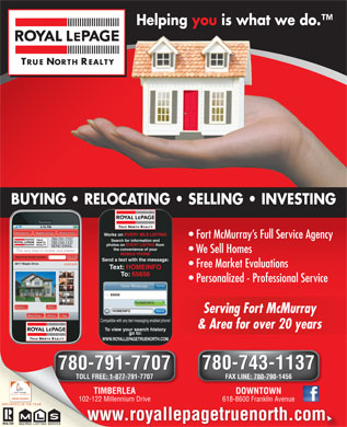 Royal LePage True North Realty (780-762-9110) - Annonce illustrée - TRUE NORTH REALTY Tagged Listings New Search Mobile History Works on EVERY MLS LISTING Fort McMurray s Full Service Agency 780-791-7707 TRUE Search for information and NORTH 780-743-1137 REALTY photos on EVERY LISTING from SEND EMAIL the convenience of your The very best in mobile real estate! We Sell Homes MOBILE PHONE Find It! Search by house number: Send a text with the message: 5817 Maple Drive $699,000 Free Market Evaluations Text: HOMEINFO To: 65656 Helping you is what we do. TRUE NORTH REALTY BUYING   RELOCATING   SELLING   INVESTING Personalized - Professional Service Cancel New Message To: 65656 HOMEINFO More Expand HOMEINFO 780-743-1137 780-791-7707 TOLL FREE: 1-877-791-7707 FAX LINE: 780-790-1456 TIMBERLEATIMBERLE DOWNTOWN 102-122 Millennium Drive102-122 Millennium 618-8600 Franklin Avenue www.royallepagetruenorth.com MULTIPLELISTING Send Serving Fort McMurrayServing Fort McMurray Map View Share Tag Compatible with any text messaging enabled phone! & Area for over 20 years& Area for over 20 years To view your search history go to: TRUE NORTH REALTY WWW.ROYALLEPAGETRUENORTH.COM 780-743-1137 780-791-7707 SERVICEMULTIPLELISTINGSERVICE