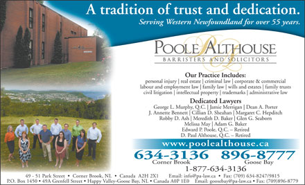 Poole Althouse (1-877-221-8614) - Annonce illustrée - A tradition of trust and dedication. Serving Western Newfoundland for over 55 years. Our Practice Includes:P i Ild personal injury real estate criminal law corporate & commercial labour and employment law family law wills and estates family trusts civil litigation intellectual property trademarks administrative law Dedicated Lawyers George L. Murphy, Q.C. Jamie Merrigan Dean A. Porter J. Annette Bennett Cillian D. Sheahan Margaret C. Hepditch Robby D. Ash Meredith D. Baker Glen G. Seaborn Melissa May Adam G. Baker Edward P. Poole, Q.C. - Retired D. Paul Althouse, Q.C. - Retired www.poolealthouse.ca 634-3136896-8777 Corner Brook Goose Bay 1-877-634-3136 49 - 51 Park Street     Corner Brook, NL     Canada  A2H 2X1       Email: info@pa-law.ca     Fax: (709) 634-8247/9815 P.O. Box 1450   49A Grenfell Street   Happy Valley-Goose Bay, NL   Canada A0P 1E0    Email: goosebay@pa-law.ca   Fax: (709)896- 8779