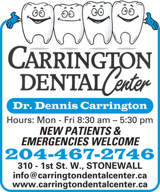 Carrington Dental Center (1-888-322-4351) - Annonce illustrée - Dr. Dennis Carrington Hours: Mon - Fri 8:30 am - 5:30 pm NEW PATIENTS & EMERGENCIES WELCOME 204-467-2746 310 - 1st St. W., STONEWALL info@carringtondentalcenter.ca www.carringtondentalcenter.ca