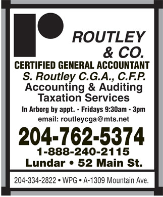 Routley & Co (204-762-5374) - Annonce illustrée - ROUTLEY & CO. CERTIFIED GENERAL ACCOUNTANT S. Routley C.G.A., C.F.P. Accounting & Auditing Taxation Services In Arborg by appt. - Fridays 9:30am - 3pm email: routleycga@mts.net 204-762-5374 1-888-240-2115 Lundar   52 Main St. 204-334-2822   WPG   A-1309 Mountain Ave.