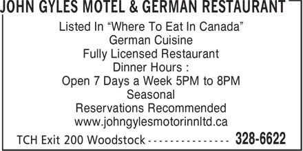 "John Gyles Motel & German Restaurant (1-888-974-0437) - Annonce illustrée - Listed In ""Where To Eat In Canada"" German Cuisine Fully Licensed Restaurant Dinner Hours : Open 7 Days a Week 5PM to 8PM Seasonal Reservations Recommended www.johngylesmotorinnltd.ca"