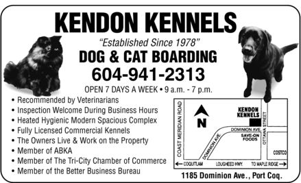 Kendon Kennels (604-941-2313) - Annonce illustrée - KENDON KENNELS Established Since 1978 DOG & CAT BOARDING 604-941-2313 OPEN 7 DAYS A WEEK, 9 a.m. 7 p.m. Recommended by Veterinarians Inspection Welcome During Business Hours Heated Hygienic Modern Spacious Complex Fully Licensed Commercial Kennels The Owners Live & Work on the Property Member of ABKA Member of The Tri-City Chamber of Commerce Member of the Better Business Bureau 1185 Dominion Ave., Port Coq.