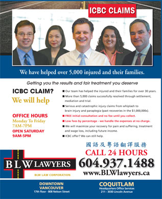 Becker Lavin & Wessler (604-689-3883) - Annonce illustrée - ICBC CLAIMS We have helped over 5,000 injured and their families. Getting you the results and fair treatment you deserve n Our team has helped the injured and their families for over 30 years. ICBC CLAIM? n More than 5,000 claims successfully resolved through settlement, mediation and trial. We will help n Serious and catastrophic injury claims from whiplash to brain injury and paraplegia (past recoveries in the $1,000,000s). n FREE initial consultation and no fee until you collect. OFFICE HOURS n Low fees by percentage - we handle the expenses at no charge. Monday To Friday n We will maximize your recovery for pain and suffering, treatment 7AM-7PM and wage loss, including future income. OPEN SATURDAY n ICBC offer? We can still help. 9AM-5PM CALL 24 HOURS LAWYERS 604.937.1488 W BL www.BLWlawyers.ca BLW LAW CORPORATION DOWNTOWN COQUITLAM VANCOUVER Headquarters Office Services 17th floor - 808 Nelson Street 211 - 3030 Lincoln Avenue