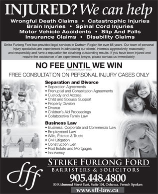 Strike Furlong Ford (289-274-2549) - Display Ad - NO FEE UNTIL WE WIN (PERSONAL INJURY ONLY) FREE CONSULTATION ON PERSONAL INJURY CASES ONLY Separation and Divorce Separation Agreements Prenuptial and Cohabitation Agreementsnts Custody and Access Child and Spousal Support Property Division Divorce Children s Aid Proceedings Collaborative Family Law Business Law Business, Corporate and Commercial LawLaw Employment Law Wills, Estates & Trusts Civil Litigation Construction Lien Real Estate and Mortgages Insolvency