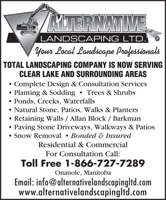 Alternative Landscaping Ltd (1-866-727-7289) - Annonce illustr&eacute;e - LANDSCAPING LTD. Your Local Landscape Professionals TOTAL LANDSCAPING COMPANY IS NOW SERVING CLEAR LAKE AND SURROUNDING AREAS Complete Design &amp; Consultation Services Planting &amp; Sodding     Trees &amp; Shrubs Ponds, Creeks, Waterfalls Natural Stone, Patios, Walks &amp; Planters Retaining Walls / Allan Block / Barkman Paving Stone Driveways, Walkways &amp; Patios Snow Removal Bonded &amp; Insured Residential &amp; Commercial For Consultation Call: Toll Free 1-866-727-7289 Onanole, Manitoba Email: info@alternativelandscapingltd.com www.alternativelandscapingltd.com LANDSCAPING LTD. Your Local Landscape Professionals TOTAL LANDSCAPING COMPANY IS NOW SERVING CLEAR LAKE AND SURROUNDING AREAS Complete Design &amp; Consultation Services Planting &amp; Sodding     Trees &amp; Shrubs Ponds, Creeks, Waterfalls Natural Stone, Patios, Walks &amp; Planters Retaining Walls / Allan Block / Barkman Paving Stone Driveways, Walkways &amp; Patios Snow Removal Bonded &amp; Insured Residential &amp; Commercial For Consultation Call: Toll Free 1-866-727-7289 Onanole, Manitoba Email: info@alternativelandscapingltd.com www.alternativelandscapingltd.com