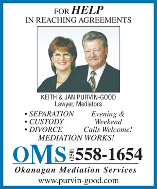Okanagan Mediation Services (250-558-1654) - Display Ad - FOR HELP IN REACHING AGREEMENTS KEITH & JAN PURVIN-GOOD Lawyer, Mediators SEPARATION Evening & CUSTODY Weekend DIVORCE Calls Welcome! MEDIATION WORKS! 558-1654 (250) Okanagan Mediation Services www.purvin-good.com