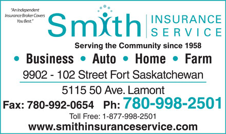 Smith Insurance Service (780-997-9999) - Annonce illustrée - 780-998-2501 Toll Free: 1-877-998-2501 www.smithinsuranceservice.com An Independent Insurance Broker Covers You Best. INSURANCE SERVICE Sm th Serving the Community since 1958 Business     Auto     Home     Farm 9902 - 102 Street Fort Saskatchewan 5115 50 Ave. Lamont Fax: 780-992-0654   Ph: