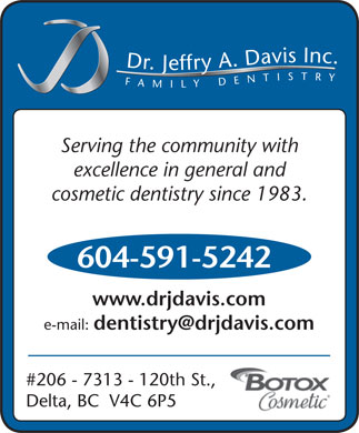 Davis Jeffry A Dr (604-591-5242) - Annonce illustrée - Inc.FAMILYDENTISTRY Dr.Jeffry A.Davis Serving the community with excellence in general and cosmetic dentistry since 1983. 604-591-5242 www.drjdavis.com e-mail: dentistry@drjdavis.com #206 - 7313 - 120th St., Delta, BC  V4C 6P5