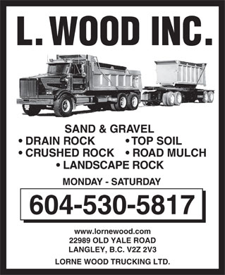 L Wood Inc (604-539-0641) - Annonce illustrée - L. WOOD INC. SAND & GRAVEL DRAIN ROCK  TOP SOIL CRUSHED ROCK  ROAD MULCH LANDSCAPE ROCK MONDAY - SATURDAY 604-530-5817 www.lornewood.com 22989 OLD YALE ROAD LANGLEY, B.C. V2Z 2V3 LORNE WOOD TRUCKING LTD. L. WOOD INC. SAND & GRAVEL DRAIN ROCK  TOP SOIL CRUSHED ROCK  ROAD MULCH LANDSCAPE ROCK MONDAY - SATURDAY 604-530-5817 www.lornewood.com 22989 OLD YALE ROAD LANGLEY, B.C. V2Z 2V3 LORNE WOOD TRUCKING LTD.