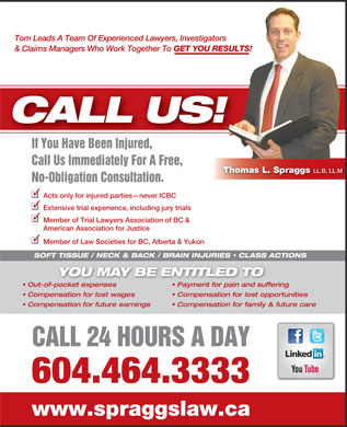 Spraggs & Co Law Corp (604-464-3333) - Annonce illustrée - Tom Leads A Team Of Experienced Lawyers, Investigators & Claims Managers Who Work Together To GET YOU RESULTS! CALL US! If You Have Been Injured,IfYouHaveBeenInjured Call Us Immediately For A Free, Thomas L. Spraggs LL.B, LL.M No-Obligation Consultation. Acts only for injured parties never ICBC Extensive trial experience, including jury trials Member of Trial Lawyers Association of BC & American Association for Justice Member of Law Societies for BC, Alberta & Yukon SOFT TISSUE / NECK & BACK / BRAIN INJURIES   CLASS ACTIONS YOU MAY BE ENTITLED TO Out-of-pocket expenses Payment for pain and suffering Compensation for lost wages Compensation for lost opportunities Compensation for future earnings Compensation for family & future care CALL 24 HOURS A DAY 604.464.3333 www.spraggslaw.ca