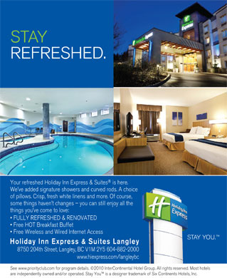 Holiday Inn Express Hotel & Suites Langley (604-882-2000) - Annonce illustrée - STAY REFRESHED. Your refreshed Holiday Inn Express & Suites is here. We ve added signature showers and curved rods. A choice of pillows. Crisp, fresh white linens and more. Of course, some things haven t changes - you can still enjoy all the things you ve come to love: FULLY REFRESHED & RENOVATED Free HOT Breakfast Buffet Free Wireless and Wired Internet Access STAY YOU. Holiday Inn Express & Suites Langley 8750 204th Street, Langley, BC V1M 2Y5 604-882-2000 www.hiexpress.com/langleybc See www.priorityclub.com for program details. ©2010 InterContinental Hotel Group. All rights reserved. Most hotels are independently owned and/or operated. Stay You  is a designer trademark of Six Continents Hotels, Inc.