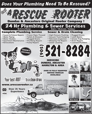 A Rescue Rooter (289-768-2914) - Annonce illustrée - Dundas & Ancasters Original Rooter Company ! Sewer & Drain CleaningComplete Plumbing Service High Pressure Flushing  Plugged Drains  Faucet & Fixture Repairs  Frozen Pipes Thawed Vacuum Truck Pumping  Catch Basins  Water Piping Toilets & Showers Television Inspection Grease Trap Pumping  Water Heaters Plugged Drains Weeping Tile Repairs Drain Repairs  Apartment Maintenance  Plumbing Repairs Sewer Locating Licensed Plumbers  Renovations Pump Repairs SENIOR S DISCOUNT 521-8284 (905) SERVICING DUNDAS, ANCASTER HAMILTON & AREA OVER 10 FULLY EQUIPPED Bathroom Repairs Drains & Sewers SERVICE VEHICLES AVAILABLE www.arescuerooter.caer.ca Frozen Pipes Kitchen Repairs Over 35 Years Experience Water Heaters Leaks Hydro Excavation & Catch Basin Cleaning