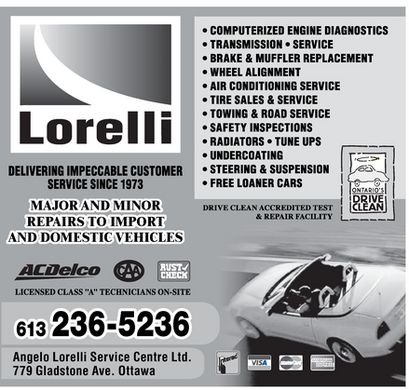 Lorelli Service Centre Ltd (613-236-5236) - Display Ad - Lorelli DELIVERING IMPECCABLE CUSTOMER SERVICE SINCE 1973 MAJOR AND MINOR REPAIRS TO IMPORT AND DOMESTIC VEHICLES CAA ACDelco RUST CHECK LICENSED CLASS &quot;A&quot; TECHNICIANS ON-SITE 613 236-5236 Angelo Lorelli Service Centre Ltd. 779 Gladstone Ave. Ottawa COMPUTERIZED ENGINE DIAGNOSTICS TRANSMISSION SERVICE BRAKE &amp; MUFFLER REPLACEMENT WHEEL ALIGNMENT AIR CONDITIONING SERVICE TOWING &amp; ROAD SERVICE SAFETY INSPECTIONS RADIATORS TUNE UPS UNDERCOATING STEERING &amp; SUSPENSION FREE LOANER CARS  ONTARIO'S DRIVE CLEAN DRIVE CLEAN ACCREDITED TEST &amp; REPAIR FACILITY VISA MasterCard Interac AMERICAN EXPRESS