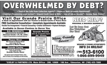 Exelby &amp; Partners Ltd (780-513-6100) - Display Ad - overwhelmed by debt?  Tired of the Calls From Collection Agents?  Wages or Bank Acccouounts Garnisheed?  Creditors Threatening Legal Action?  Unpaid Credit Cards or Bills?  Loss of Job or Income?  Income Taxes Owing?   Visit Our Grande Prairie Office or Book an Appointment with our Trustee in Grande Cache or Peace River  FREE Confidential Consultation  Immediate Appointments Available Flexible Fee Arrangements  Financial Counselling  Creditor Settlements  Payment Strategies  Available in Seven Centres to Serve You  B.C. RESIDENTS Appointments Available in Dawson Creek  Ft. St. John Subject to Superintendent of Bankruptcy Approval  Peace River We travel to Peace River and meet at the Traveler&iquest;s Motor Hotel  Grande Cache We travel to Grande Cache and meet at the Grande Cache Hotel  No need to travel to Grande Prairie. From start to finish all our meetings are held locally.  Grande Prairie Suite 101, Co-operators Square 9804 - 100 Avenue Across from the Co-op on the corner of 98th Street &amp; 100 Avenue  need help? personal &amp; business bankruptcy let us iron out the wrinkles for you! warm, friendly service exelby &amp; partners ltd. trustee in bankruptcy  WEEKEND &amp; EVENING APPOINTMENTS INFO 24 HRS/DAY (780) 513-6100 1-866-899-9949  *Principal Office, All Other Offices Are Non Resident Pursuant To Superintendent's Directive 30R  *EXELBY &amp; PARTNER S LTD. Main Office - 200, 10908 - 106 Ave., Edmonton, AB  (780) 425-7000