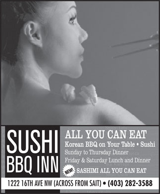 Sushi BBQ Inn (403-282-3588) - Display Ad - ALL YOU CAN EAT Korean BBQ on Your Table   Sushi Sunday to Thursday Dinner Friday & Saturday Lunch and Dinner SASHIMI ALL YOU CAN EAT 1222 16TH AVE NW (ACROSS FROM SAIT)   (403) 282-3588 ALL YOU CAN EAT Korean BBQ on Your Table   Sushi Sunday to Thursday Dinner Friday & Saturday Lunch and Dinner SASHIMI ALL YOU CAN EAT 1222 16TH AVE NW (ACROSS FROM SAIT)   (403) 282-3588  ALL YOU CAN EAT Korean BBQ on Your Table   Sushi Sunday to Thursday Dinner Friday & Saturday Lunch and Dinner SASHIMI ALL YOU CAN EAT 1222 16TH AVE NW (ACROSS FROM SAIT)   (403) 282-3588