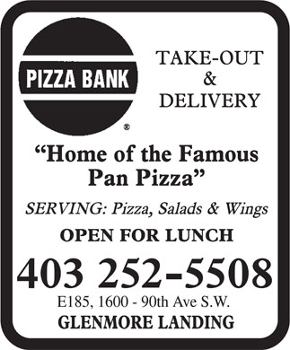 Pizza Bank (403-252-5508) - Display Ad - PIZZA BANK TAKE-OUT & DELIVERY HOME OF THE FAMOUS PAN PIZZA SERVING: PIZZA, SALADS & WINGS OPEN FOR LUNCH 403 252-5508 E185, 1600 90th Ave S.W. GLENMORE LANDING