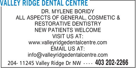 Valley Ridge Dental Centre (403-202-2266) - Display Ad - DR. MYLENE BORIDY ALL ASPECTS OF GENERAL, COSMETIC & RESTORATIVE DENTISTRY NEW PATIENTS WELCOME VISIT US AT: www.valleyridgedentalcentre.com EMAIL US AT: info@valleyridgedentalcentre.com DR. MYLENE BORIDY ALL ASPECTS OF GENERAL, COSMETIC & RESTORATIVE DENTISTRY NEW PATIENTS WELCOME VISIT US AT: www.valleyridgedentalcentre.com EMAIL US AT: info@valleyridgedentalcentre.com