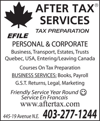 After Tax Services (403-277-1244) - Display Ad - R TAX PREPARATION PERSONAL & CORPORATE Business, Transport, Estates, Trusts Quebec, USA, Entering/Leaving Canada Courses On Tax Preparation BUSINESS SERVICES: Books, Payroll G.S.T. Returns, Legal, Marketing Friendly Service Year Round Service En Francais www.aftertax.com 445-19 Avenue N.E. 403-277-1244 R TAX PREPARATION PERSONAL & CORPORATE Business, Transport, Estates, Trusts Quebec, USA, Entering/Leaving Canada Courses On Tax Preparation BUSINESS SERVICES: Books, Payroll G.S.T. Returns, Legal, Marketing Friendly Service Year Round Service En Francais www.aftertax.com 445-19 Avenue N.E. 403-277-1244