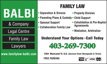 Balbi & Company Legal Centre (403-269-7300) - Annonce illustrée - FAMILY LAW Separation & Divorce Property Division BALBI Parenting Plans & Custody Child Support Cohabitation & Pre-Nuptial Spousal Support & Company Agreements Collaborative Family Law Mediation, Arbitration Legal Centre Understand Your Options - Call Today Family Law Lawyers 403-269-7300 1501 MacLeod Tr. S.E. (Across from Stampede C-Train) www.familylaw-balbi.com FREE PARKING