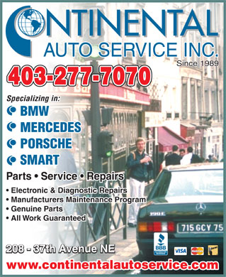 Continental Auto Service Inc (403-277-7070) - Annonce illustrée - NTINENTAL AUTO SERVICE INC. Since 1989 403-277-7070 Specializing in: BMW MERCEDES PORSCHE SMART Parts   Service   Repairs Electronic & Diagnostic Repairs  Electronic & Diagnostic Repairs Manufacturers Maintenance Program  Manufacturers Maintenance Program Genuine Parts  Genuine Parts All Work Guaranteed  All Work Guaranteed 208 - 37th Avenue NE www.continentalautoservice.com