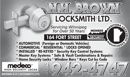 Brown N H Locksmith Ltd (204-942-4747) - Annonce illustrée - * AUTOMOTIVE  (Foreign or Domestic Vehicles) * COMMERCIAL * RESIDENTIAL * LOCKS OPENED * INSTALLED * RE-KEYED * Security Key Control Systems * Master Key Systems * Safe & Vault Combinations & Repairs * Home Security Locks * Window Bars * Keys Cut by Code BR O WN N H LOCKSMITH LT D.  * AUTOMOTIVE  (Foreign or Domestic Vehicles) * COMMERCIAL * RESIDENTIAL * LOCKS OPENED * INSTALLED * RE-KEYED * Security Key Control Systems * Master Key Systems * Safe & Vault Combinations & Repairs * Home Security Locks * Window Bars * Keys Cut by Code BR O WN N H LOCKSMITH LT D.