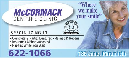 McCormack Denture Clinic (506-622-1066) - Annonce illustrée - McCORMACK DENTURE CLINIC ¿Where  we make  your smile¿ the N.B. denturists Society ars et scientia SPECIALIZING IN Complete & Partial Dentures ¿ Relines & Repairs Insurance Claims Accepted Repairs While You Wait 185 Jane, Miramichi 622-1066 McCORMACK DENTURE CLINIC ¿Where  we make  your smile¿ the N.B. denturists Society ars et scientia SPECIALIZING IN Complete & Partial Dentures ¿ Relines & Repairs Insurance Claims Accepted Repairs While You Wait 185 Jane, Miramichi 622-1066