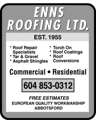 Enns Roofing Ltd (604-853-0312) - Annonce illustrée - EST 1955 EST EST. *Roof Repair * T ch On * T * Tor * Roof Coatings Specialists * Roof *T vel *T *Tar & Gra Conversions *Asphalt Shingles Commercial * Residential FREE ESTIMATES EUROPEAN QUALITY WORKMANSHIP ABBOTSFORD