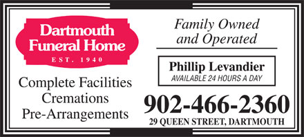 Dartmouth Funeral Home (902-466-2360) - Display Ad - Family Owned and Operated Phillip Levandier AVAILABLE 24 HOURS A DAY Complete Facilities Cremations 902-466-2360 Pre-Arrangements 29 QUEEN STREET, DARTMOUTH