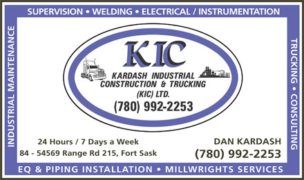 Kardash Industrial Construction & Trucking (KIC) Ltd (780-992-2253) - Annonce illustrée - TRUCKING   CONSULTING DAN KARDASH 24 Hours / 7 Days a Week INDUSTRIAL MAINTENANCESUPERVISION   WELDING   ELECTRICAL / INSTRUMENTATION 84 - 54569 Range Rd 215, Fort Sask (780) 992-2253 EQ & PIPING INSTALLATION   MILLWRIGHTS SERVICES