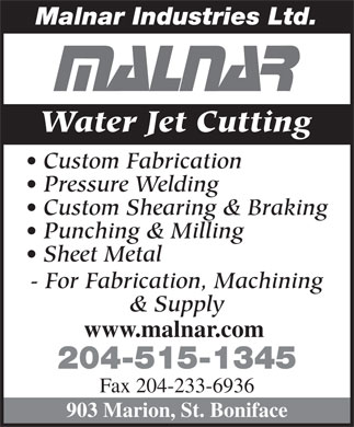 Malnar Industries Ltd (204-237-4881) - Display Ad - Malnar Industries Ltd. Water Jet Cutting Custom Fabrication Pressure Welding Custom Shearing & Braking Punching & Milling Sheet Metal - For Fabrication, Machining & Supply www.malnar.com 204-515-1345 Fax 204-233-6936 903 Marion, St. Boniface Malnar Industries Ltd. Water Jet Cutting Custom Fabrication Pressure Welding Custom Shearing & Braking Punching & Milling Sheet Metal - For Fabrication, Machining & Supply www.malnar.com 204-515-1345 Fax 204-233-6936 903 Marion, St. Boniface