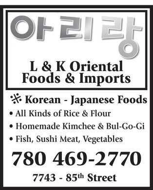 L & K Oriental Foods & Imports (780-469-2770) - Annonce illustrée - L & K Oriental Foods & Imports * Korean - Japanese Foods * * All Kinds of Rice & Flour * Homemade Kimchee & Bul-Go-Gi * Fish, Sushi Meat, Vegetables th 7743 - 85 Street
