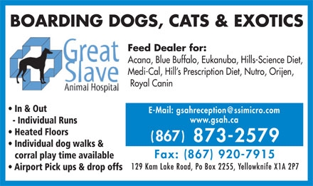 Great Slave Animal Hospital (867-873-2579) - Annonce illustrée - BOARDING DOGS, CATS & EXOTICS Feed Dealer for: Acana, Blue Buffalo, Eukanuba, Hills-Science Diet, Medi-Cal, Hill s Prescription Diet, Nutro, Orijen, Royal Canin In & Out E-Mail: gsahreception@ssimicro.com www.gsah.ca - Individual Runs Heated Floors Individual dog walks & Airport Pick ups & drop offs corral play time available